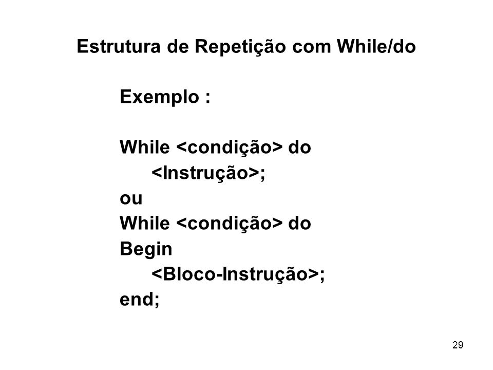 29 Estrutura de Repetição com While/do Exemplo : While do ; ou While do Begin ; end;