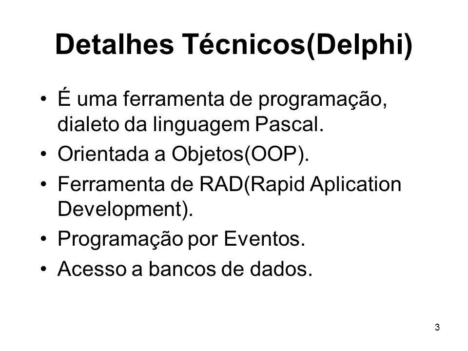 3 Detalhes Técnicos(Delphi) É uma ferramenta de programação, dialeto da linguagem Pascal. Orientada a Objetos(OOP). Ferramenta de RAD(Rapid Aplication