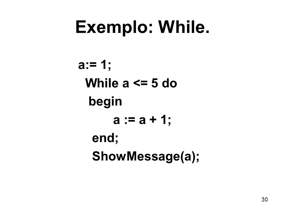 30 Exemplo: While. a:= 1; While a <= 5 do begin a := a + 1; end; ShowMessage(a);