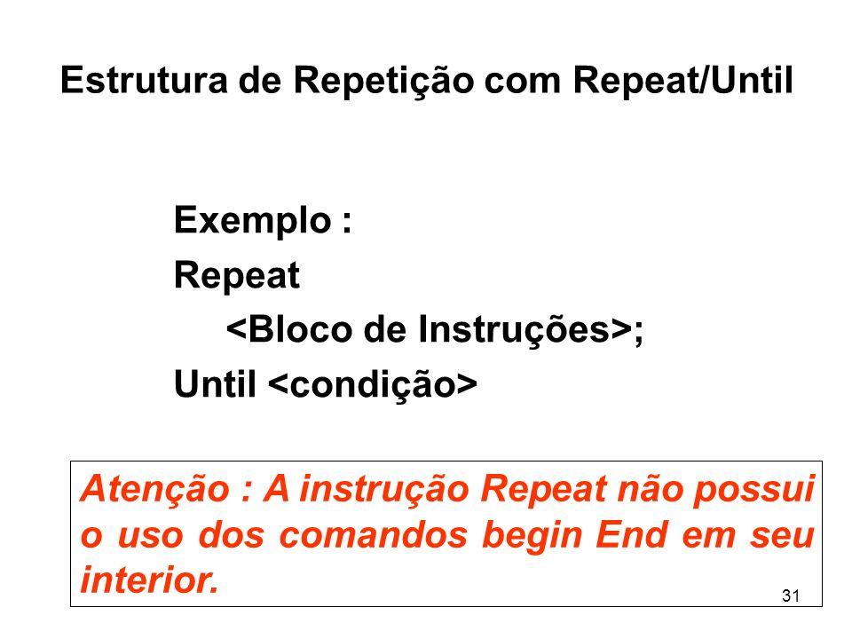 31 Estrutura de Repetição com Repeat/Until Exemplo : Repeat ; Until Atenção : A instrução Repeat não possui o uso dos comandos begin End em seu interi