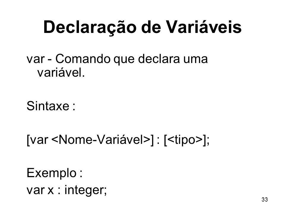 33 Declaração de Variáveis var - Comando que declara uma variável. Sintaxe : [var ] : [ ]; Exemplo : var x : integer;