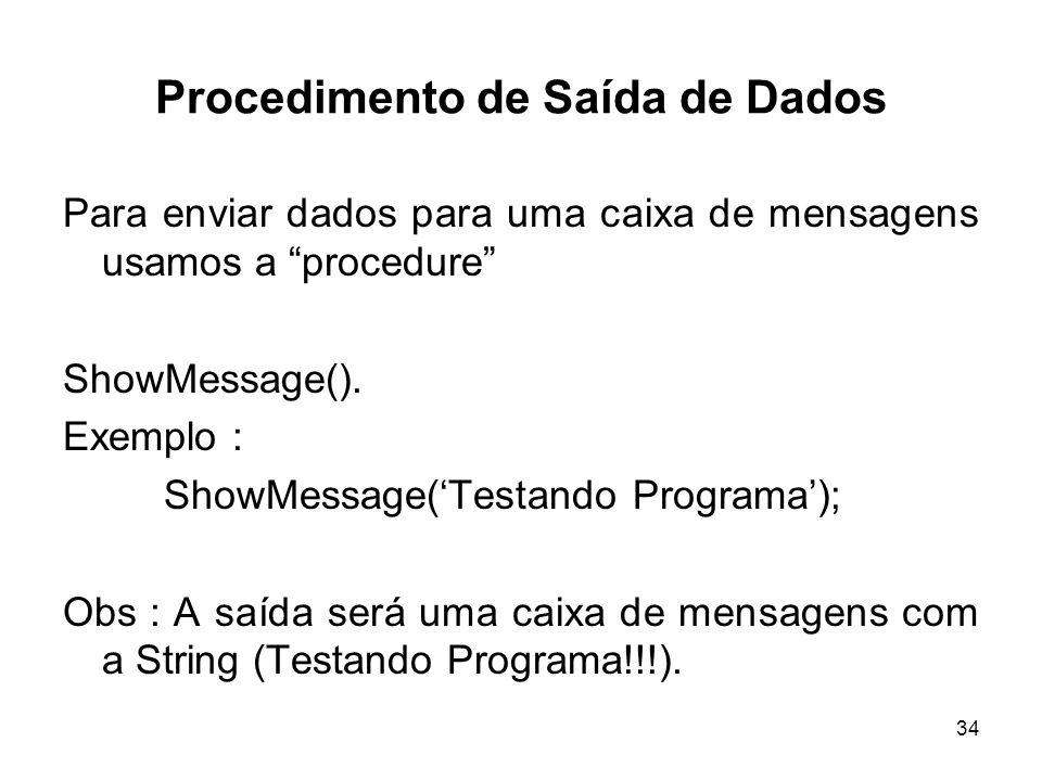 34 Procedimento de Saída de Dados Para enviar dados para uma caixa de mensagens usamos a procedure ShowMessage(). Exemplo : ShowMessage(Testando Progr