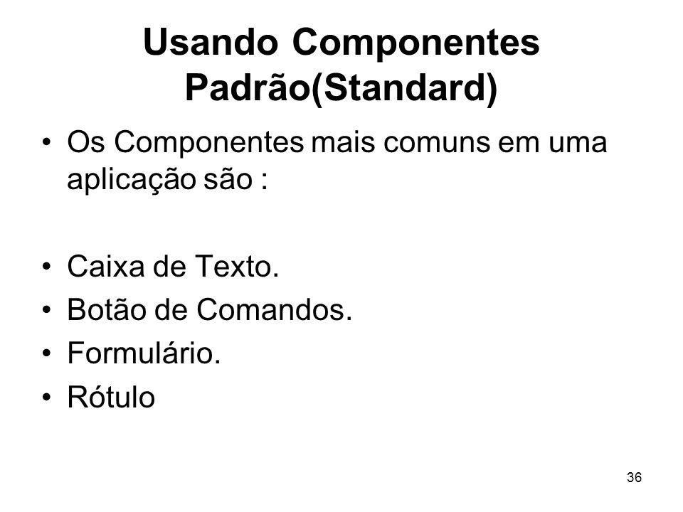 36 Usando Componentes Padrão(Standard) Os Componentes mais comuns em uma aplicação são : Caixa de Texto. Botão de Comandos. Formulário. Rótulo