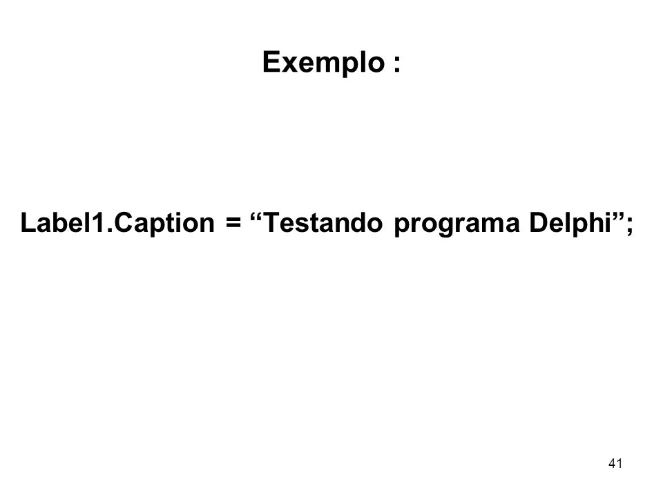 41 Exemplo : Label1.Caption = Testando programa Delphi;