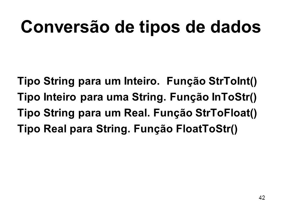 42 Conversão de tipos de dados Tipo String para um Inteiro. Função StrToInt() Tipo Inteiro para uma String. Função InToStr() Tipo String para um Real.