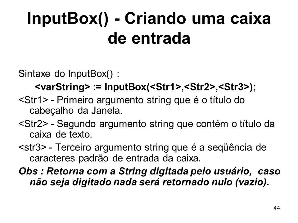 44 InputBox() - Criando uma caixa de entrada Sintaxe do InputBox() : := InputBox(,, ); - Primeiro argumento string que é o título do cabeçalho da Jane