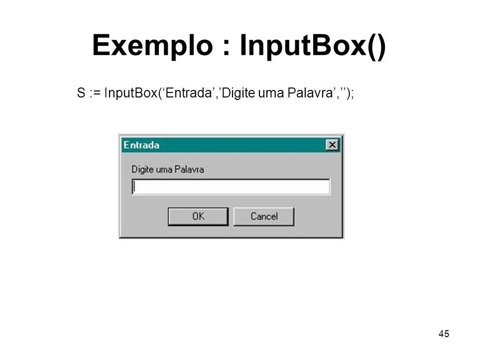 45 Exemplo : InputBox() S := InputBox(Entrada,Digite uma Palavra,);