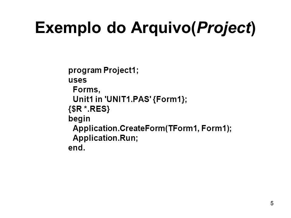 5 Exemplo do Arquivo(Project) program Project1; uses Forms, Unit1 in 'UNIT1.PAS' {Form1}; {$R *.RES} begin Application.CreateForm(TForm1, Form1); Appl