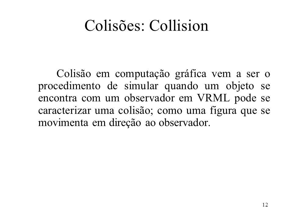 12 Colisões: Collision Colisão em computação gráfica vem a ser o procedimento de simular quando um objeto se encontra com um observador em VRML pode s