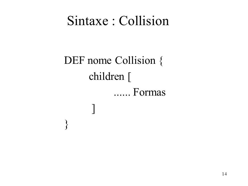 14 Sintaxe : Collision DEF nome Collision { children [...... Formas ] }