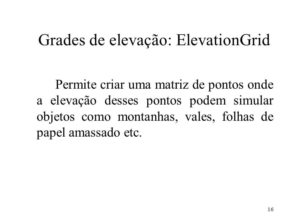 16 Grades de elevação: ElevationGrid Permite criar uma matriz de pontos onde a elevação desses pontos podem simular objetos como montanhas, vales, fol