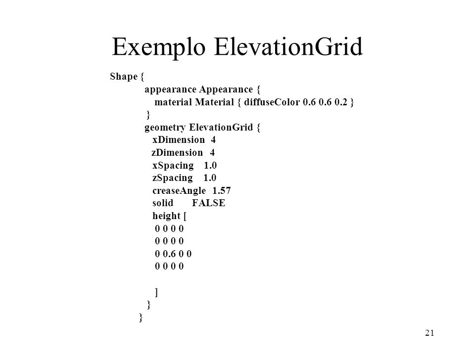 21 Exemplo ElevationGrid Shape { appearance Appearance { material Material { diffuseColor 0.6 0.6 0.2 } } geometry ElevationGrid { xDimension 4 zDimension 4 xSpacing 1.0 zSpacing 1.0 creaseAngle 1.57 solid FALSE height [ 0 0 0 0.6 0 0 0 0 ] }