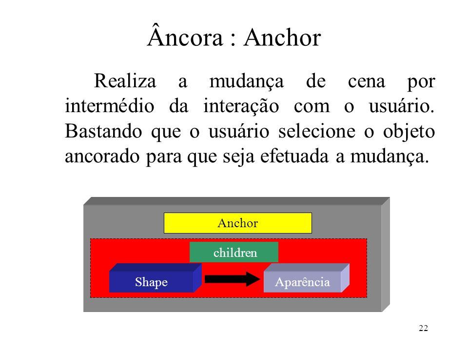 22 Âncora : Anchor Realiza a mudança de cena por intermédio da interação com o usuário. Bastando que o usuário selecione o objeto ancorado para que se