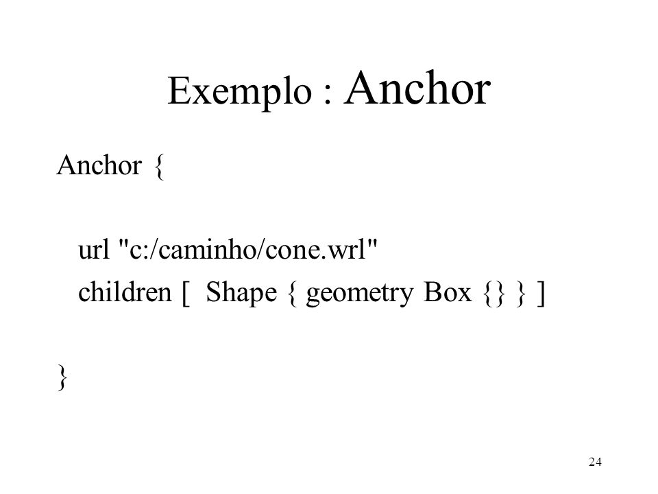 24 Exemplo : Anchor Anchor { url c:/caminho/cone.wrl children [ Shape { geometry Box {} } ] }