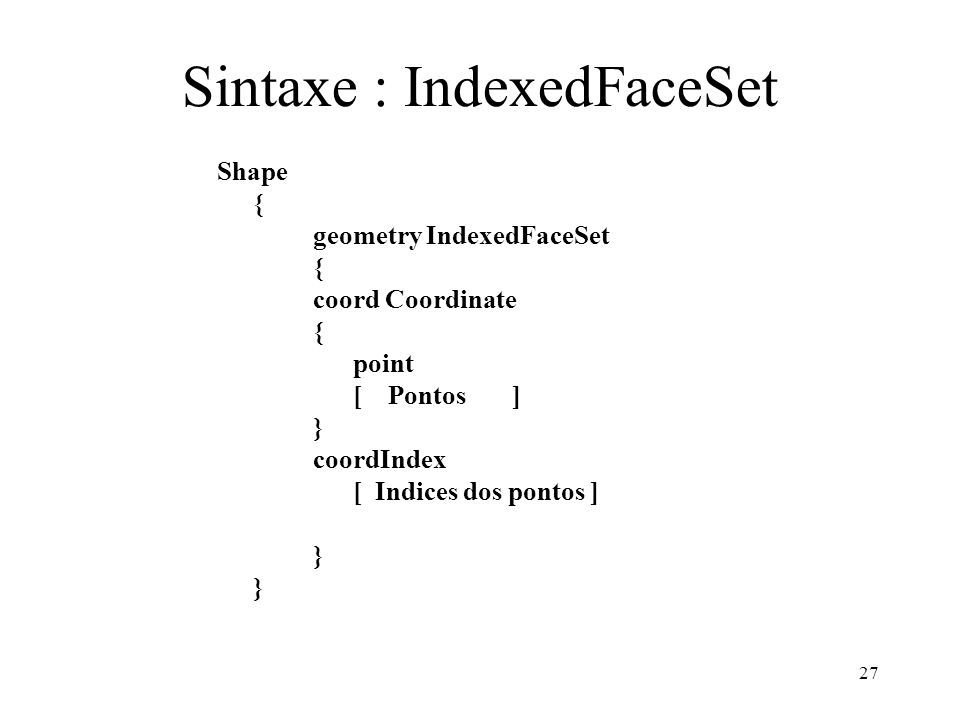 27 Sintaxe : IndexedFaceSet Shape { geometry IndexedFaceSet { coord Coordinate { point [ Pontos ] } coordIndex [ Indices dos pontos ] }