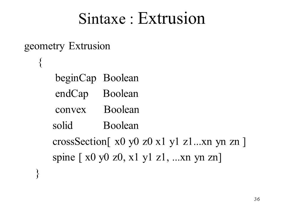 36 Sintaxe : Extrusion geometry Extrusion { beginCap Boolean endCap Boolean convex Boolean solid Boolean crossSection[ x0 y0 z0 x1 y1 z1...xn yn zn ]