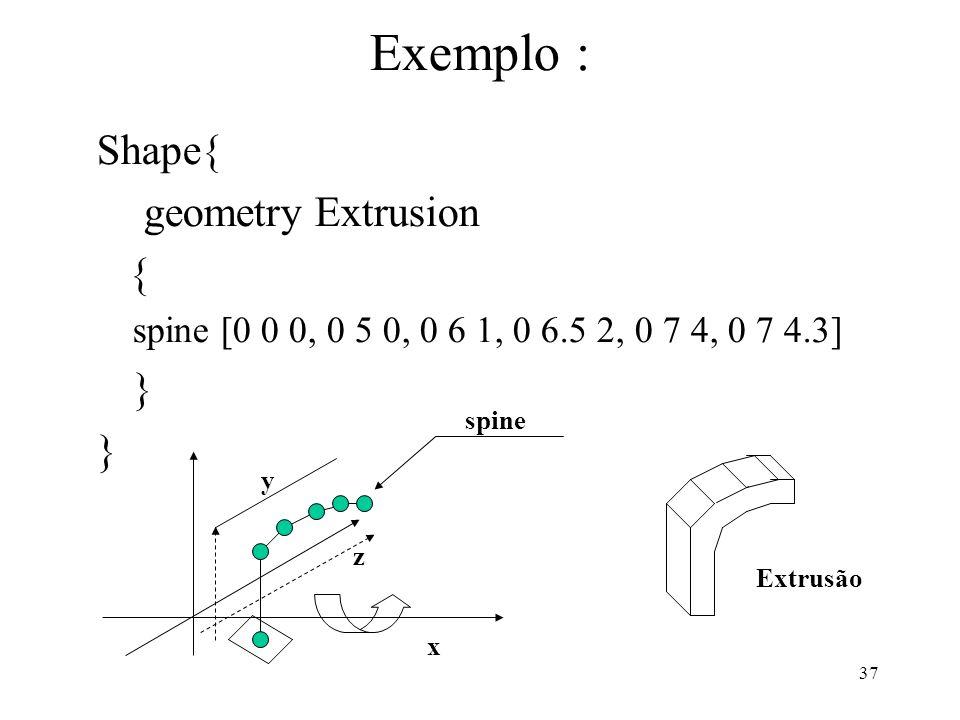 37 Exemplo : Shape{ geometry Extrusion { spine [0 0 0, 0 5 0, 0 6 1, 0 6.5 2, 0 7 4, 0 7 4.3] } x z y spine Extrusão