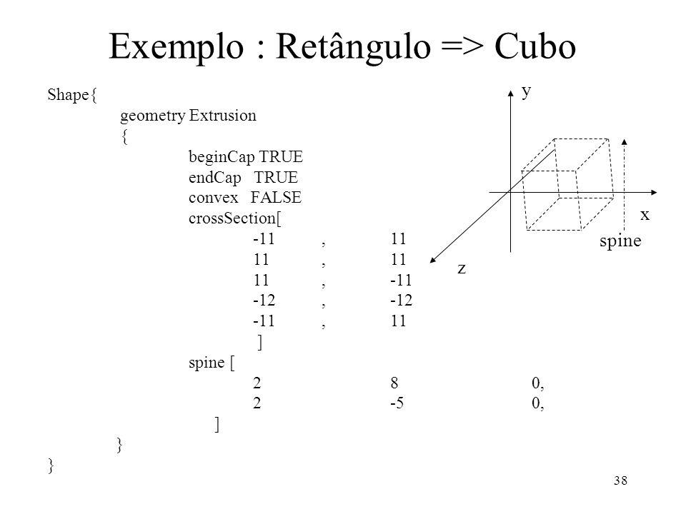 38 Exemplo : Retângulo => Cubo Shape{ geometry Extrusion { beginCap TRUE endCap TRUE convex FALSE crossSection[ -11,11 11,11 11,-11 -12,-12 -11,11 ] s