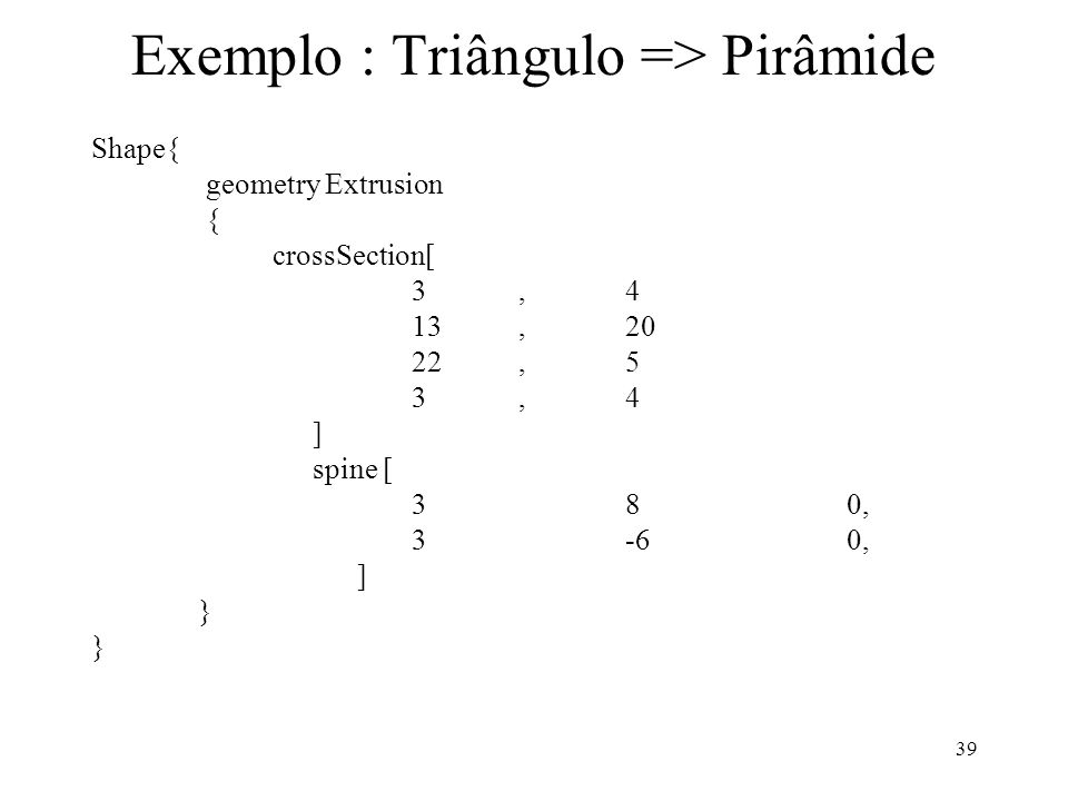 39 Exemplo : Triângulo => Pirâmide Shape{ geometry Extrusion { crossSection[ 3,4 13,20 22,5 3,4 ] spine [ 38 0, 3-6 0, ] }