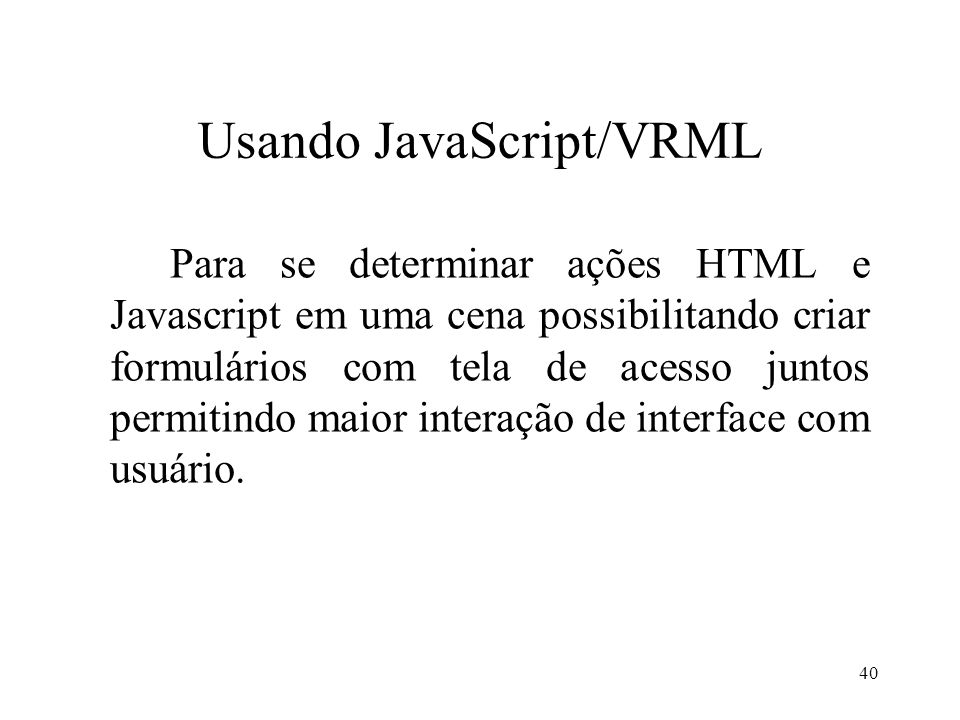 40 Usando JavaScript/VRML Para se determinar ações HTML e Javascript em uma cena possibilitando criar formulários com tela de acesso juntos permitindo