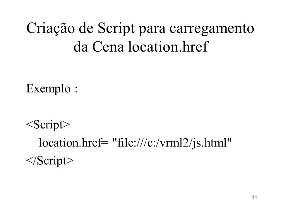 44 Criação de Script para carregamento da Cena location.href Exemplo : location.href=