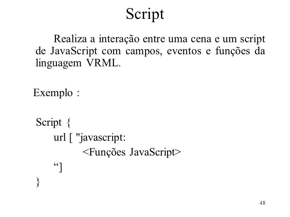 48 Script Realiza a interação entre uma cena e um script de JavaScript com campos, eventos e funções da linguagem VRML. Exemplo : Script { url [