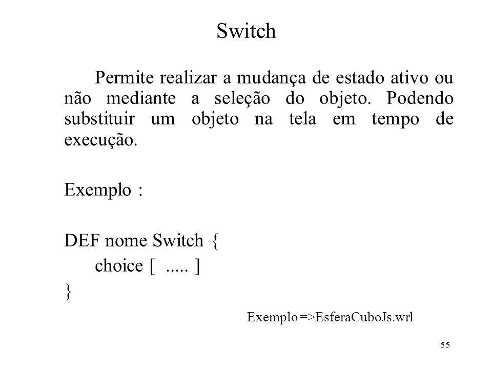 55 Switch Permite realizar a mudança de estado ativo ou não mediante a seleção do objeto. Podendo substituir um objeto na tela em tempo de execução. E