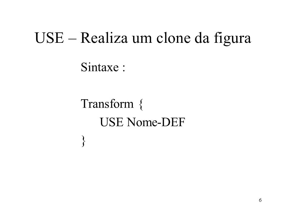6 USE – Realiza um clone da figura Sintaxe : Transform { USE Nome-DEF }