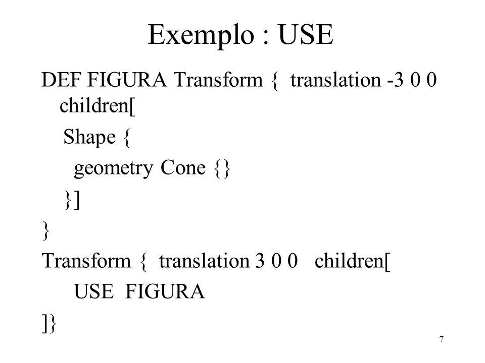 7 Exemplo : USE DEF FIGURA Transform { translation -3 0 0 children[ Shape { geometry Cone {} }] } Transform { translation 3 0 0 children[ USE FIGURA ]