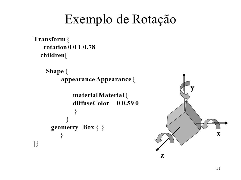 11 Exemplo de Rotação Transform { rotation 0 0 1 0.78 children[ Shape { appearance Appearance { material Material { diffuseColor 0 0.59 0 } geometry Box { } } ]} x z y