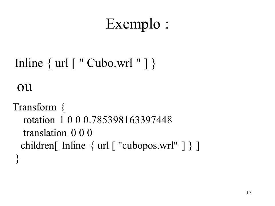 15 Exemplo : Inline { url [ Cubo.wrl ] } Transform { rotation 1 0 0 0.785398163397448 translation 0 0 0 children[ Inline { url [ cubopos.wrl ] } ] } ou
