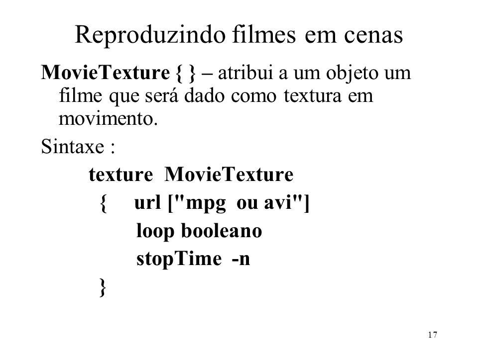 17 Reproduzindo filmes em cenas MovieTexture { } – atribui a um objeto um filme que será dado como textura em movimento.
