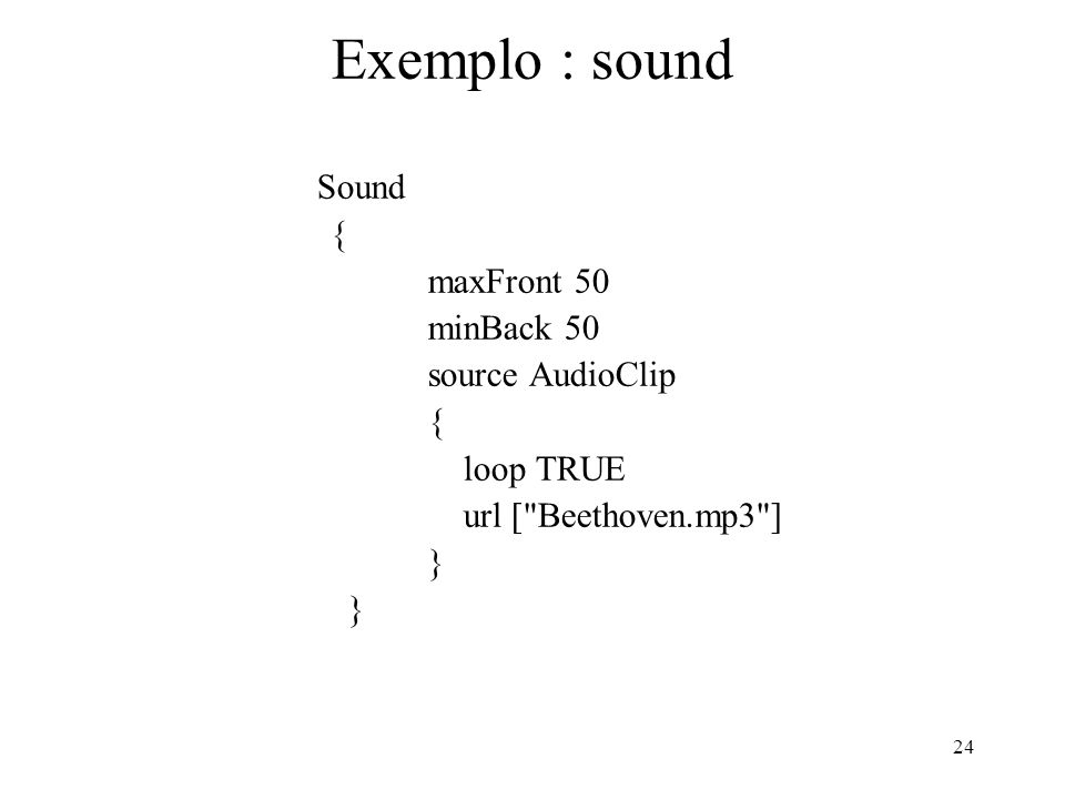 24 Exemplo : sound Sound { maxFront 50 minBack 50 source AudioClip { loop TRUE url [ Beethoven.mp3 ] }