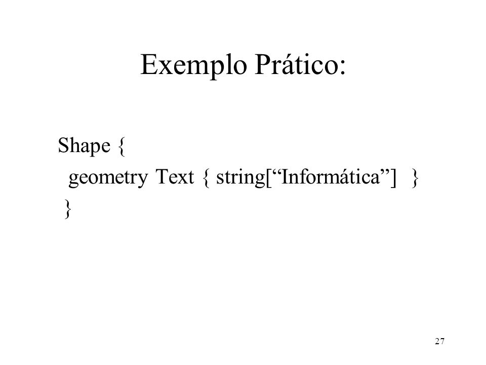 27 Exemplo Prático: Shape { geometry Text { string[Informática] } }