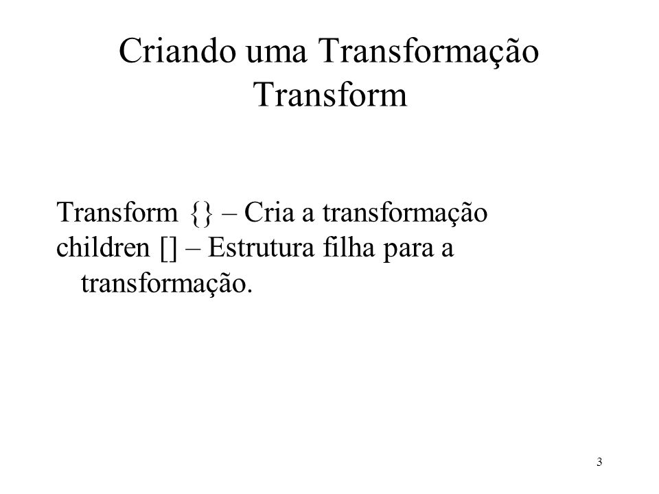 3 Criando uma Transformação Transform Transform {} – Cria a transformação children [] – Estrutura filha para a transformação.