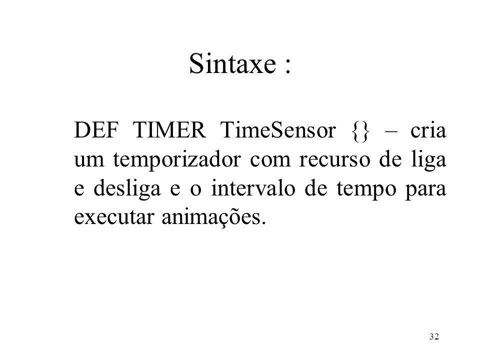 32 Sintaxe : DEF TIMER TimeSensor {} – cria um temporizador com recurso de liga e desliga e o intervalo de tempo para executar animações.