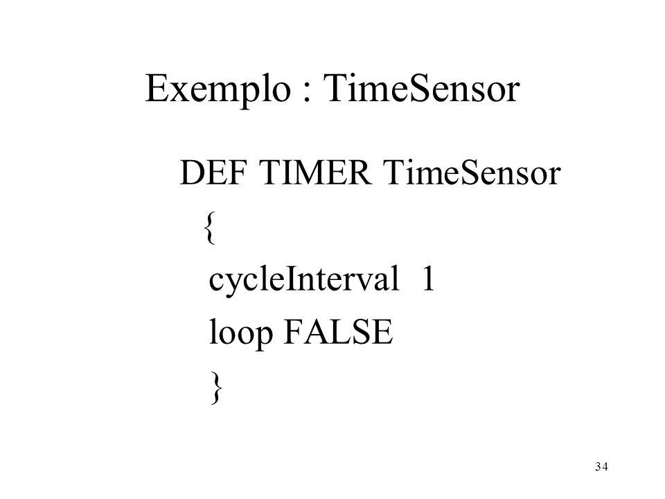 34 Exemplo : TimeSensor DEF TIMER TimeSensor { cycleInterval 1 loop FALSE }