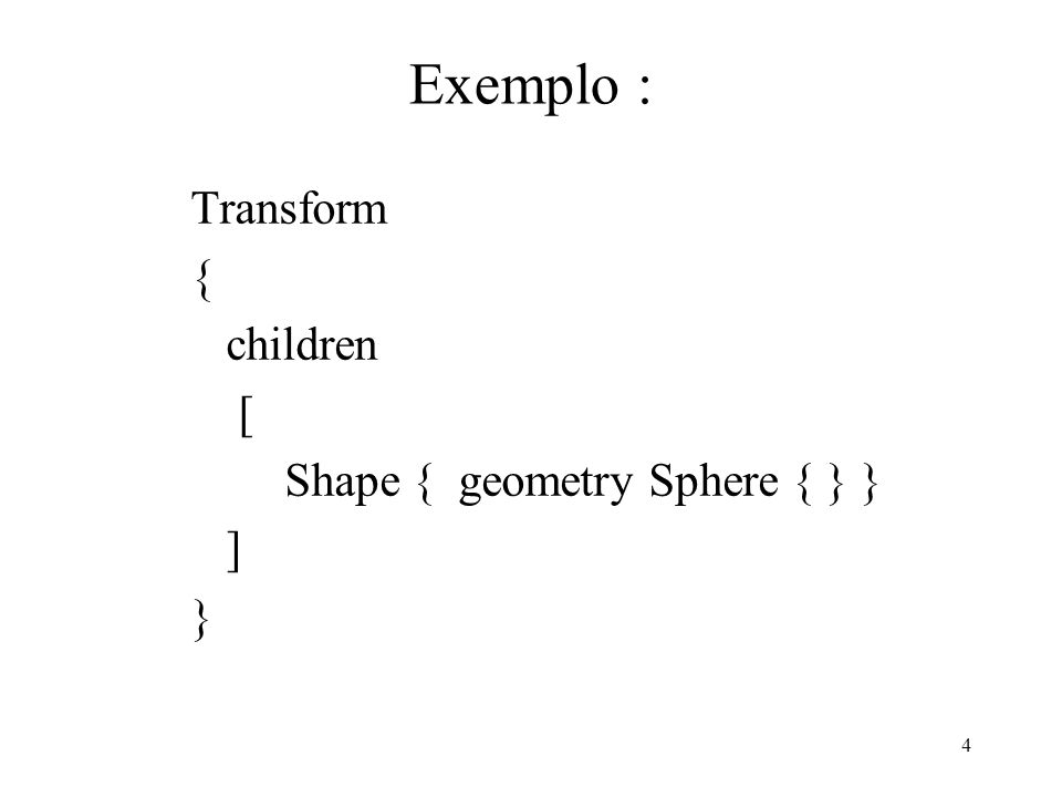 4 Exemplo : Transform { children [ Shape { geometry Sphere { } } ] }