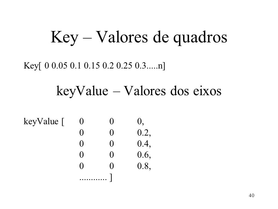 40 Key – Valores de quadros Key[ 0 0.05 0.1 0.15 0.2 0.25 0.3.....n] keyValue – Valores dos eixos keyValue [0 0 0, 0 0 0.2, 0 0 0.4, 0 0 0.6, 0 0 0.8,............
