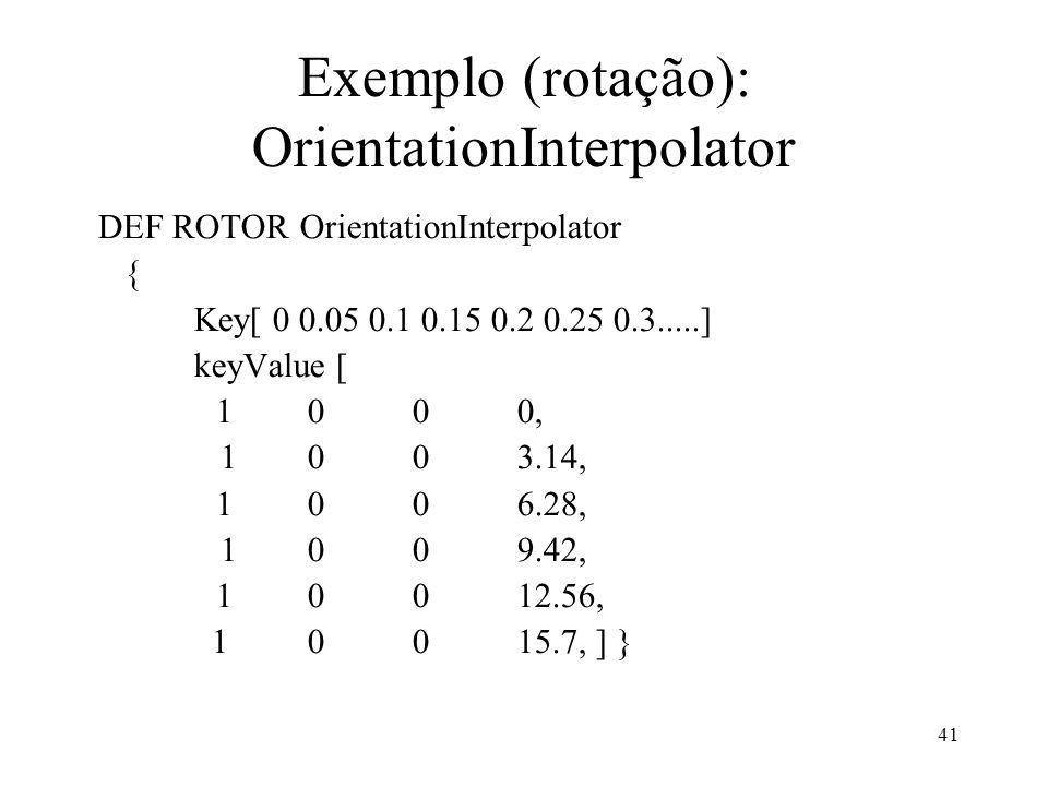 41 Exemplo (rotação): OrientationInterpolator DEF ROTOR OrientationInterpolator { Key[ 0 0.05 0.1 0.15 0.2 0.25 0.3.....] keyValue [ 1 0 0 0, 1 0 0 3.14, 1 0 0 6.28, 1 0 0 9.42, 1 0 0 12.56, 1 0 0 15.7, ] }