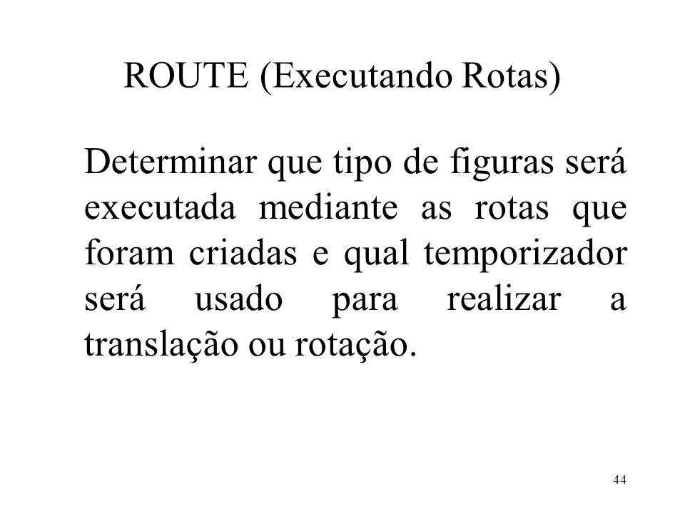 44 ROUTE (Executando Rotas) Determinar que tipo de figuras será executada mediante as rotas que foram criadas e qual temporizador será usado para realizar a translação ou rotação.