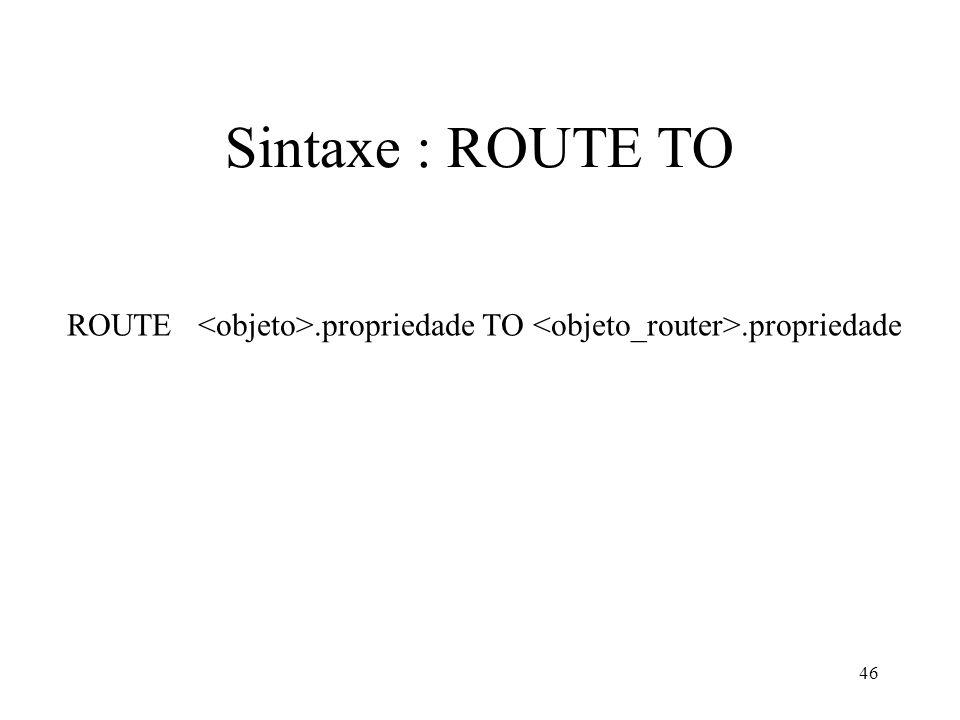46 Sintaxe : ROUTE TO ROUTE.propriedade TO.propriedade