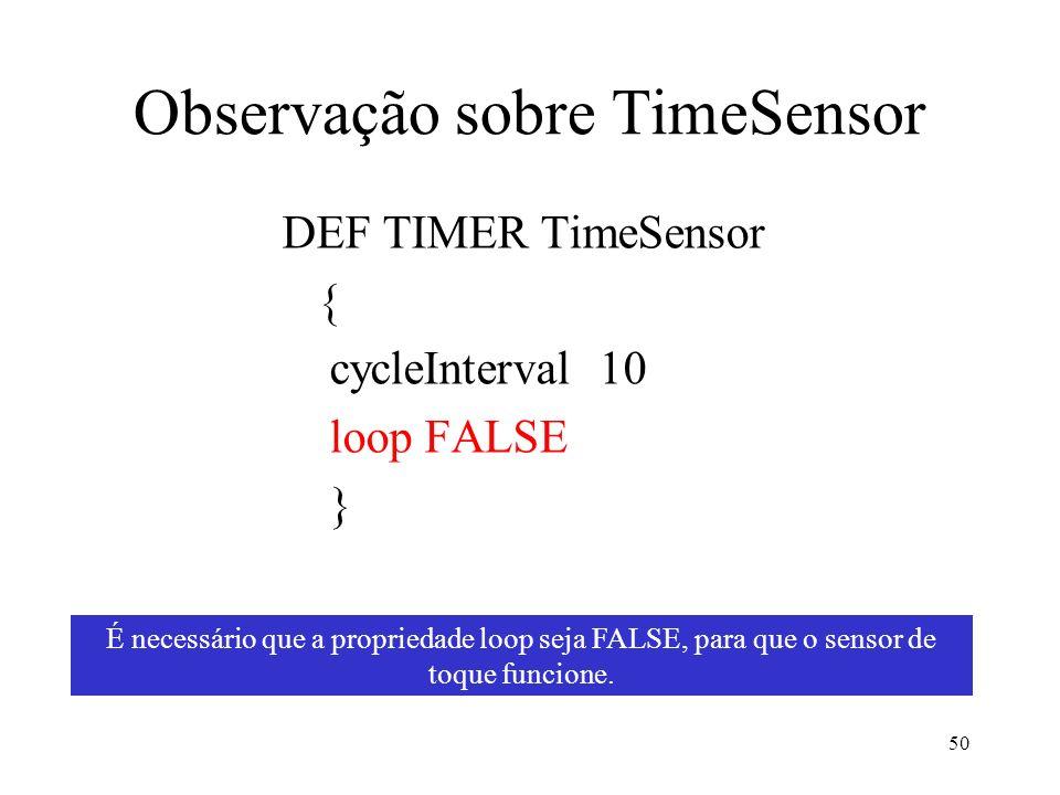 50 Observação sobre TimeSensor DEF TIMER TimeSensor { cycleInterval 10 loop FALSE } É necessário que a propriedade loop seja FALSE, para que o sensor de toque funcione.