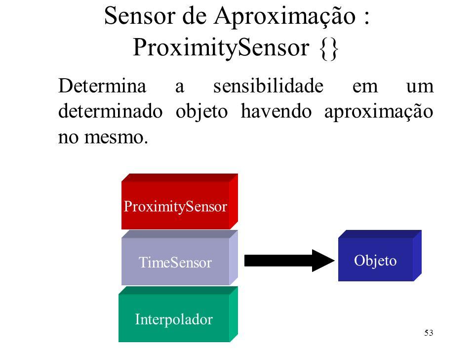 53 Sensor de Aproximação : ProximitySensor {} Determina a sensibilidade em um determinado objeto havendo aproximação no mesmo.