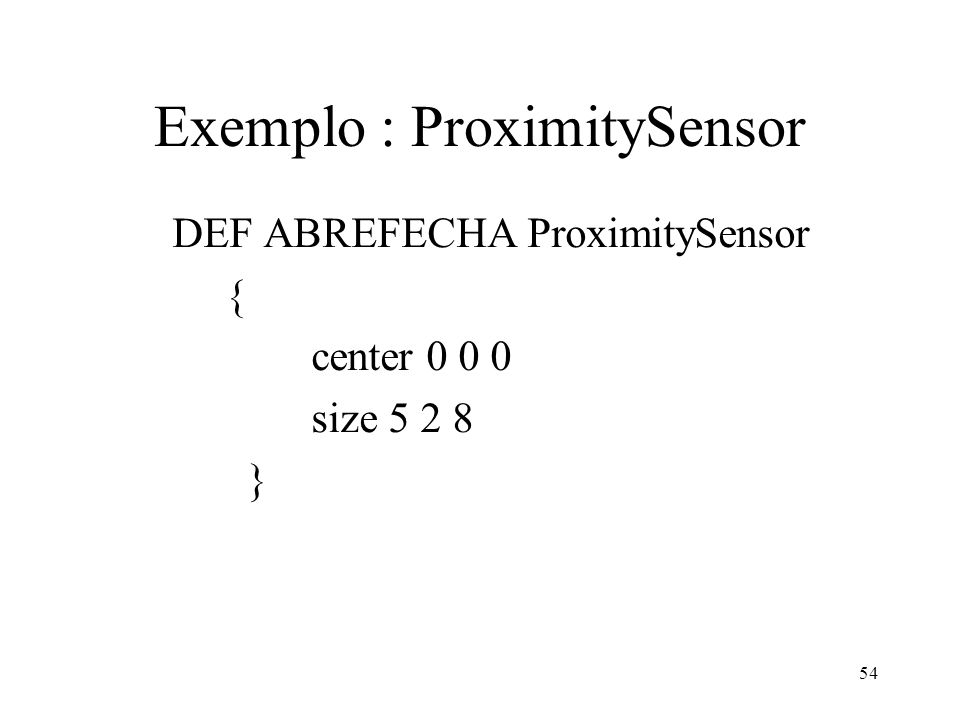 54 Exemplo : ProximitySensor DEF ABREFECHA ProximitySensor { center 0 0 0 size 5 2 8 }