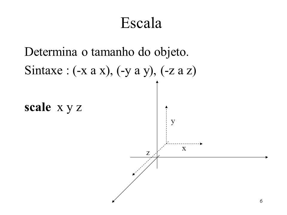 6 Escala Determina o tamanho do objeto. Sintaxe : (-x a x), (-y a y), (-z a z) scale x y z x y z