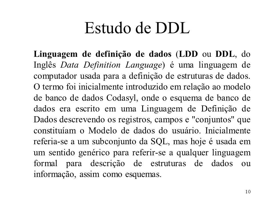 Estudo de DDL Linguagem de definição de dados (LDD ou DDL, do Inglês Data Definition Language) é uma linguagem de computador usada para a definição de