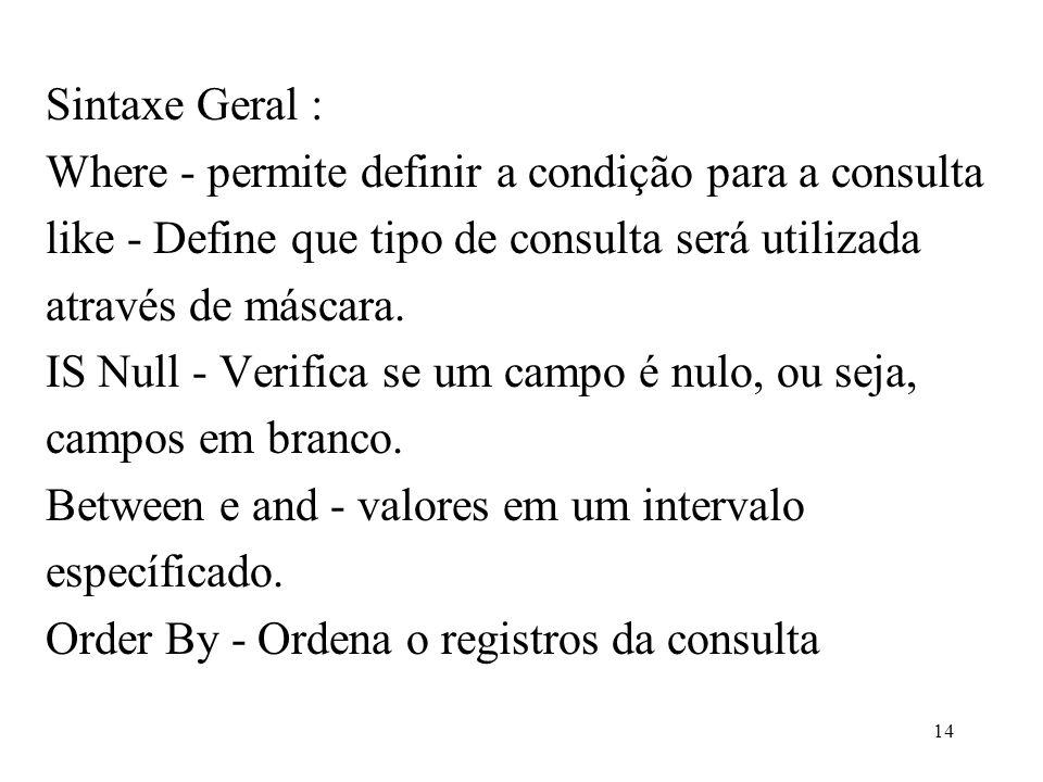 Sintaxe Geral : Where - permite definir a condição para a consulta like - Define que tipo de consulta será utilizada através de máscara. IS Null - Ver