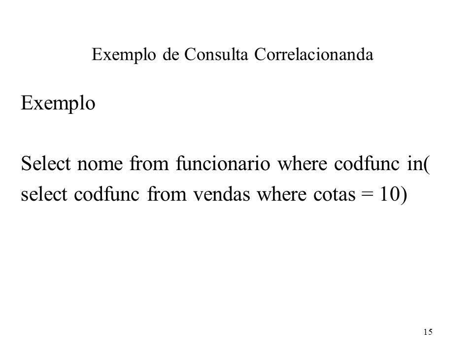 Exemplo de Consulta Correlacionanda Exemplo Select nome from funcionario where codfunc in( select codfunc from vendas where cotas = 10) 15