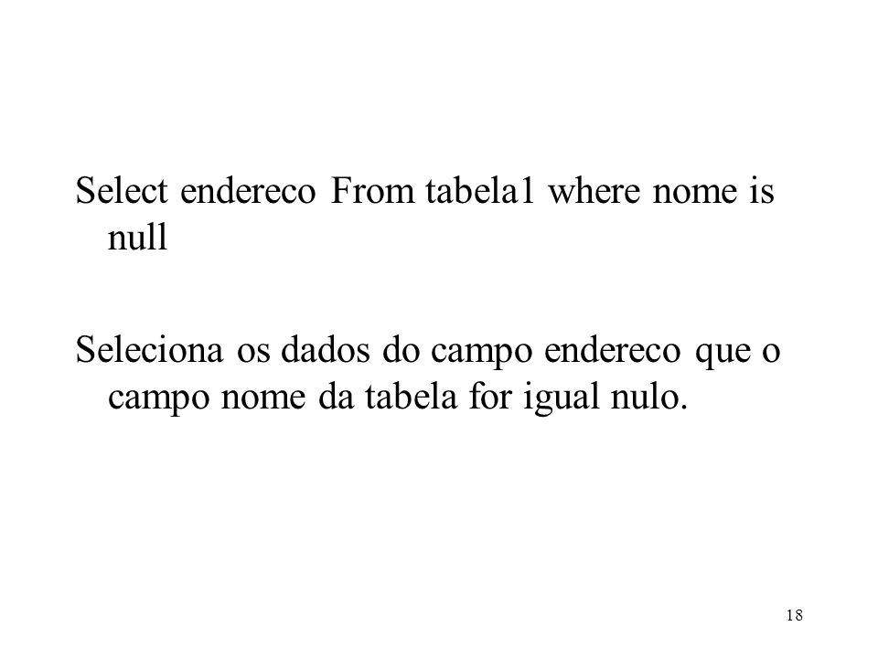 Select endereco From tabela1 where nome is null Seleciona os dados do campo endereco que o campo nome da tabela for igual nulo. 18